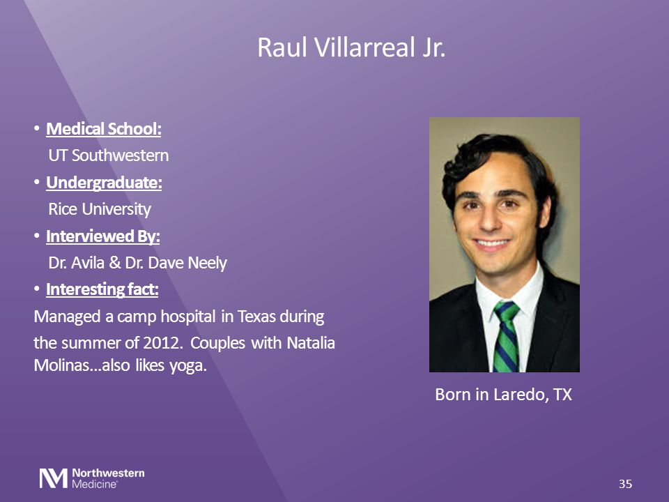 Raul Villarreal Jr. Medical School: UT Southwestern Undergraduate: Rice University Interviewed By: Dr. Avila & Dr. Dave Neely Interesting fact: Manage