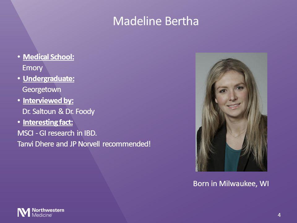 Madeline Bertha Medical School: Emory Undergraduate: Georgetown Interviewed by: Dr. Saltoun & Dr. Foody Interesting fact: MSCI - GI research in IBD. T