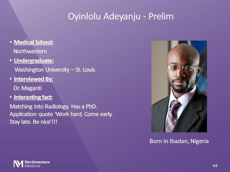 Oyinlolu Adeyanju - Prelim Medical School: Northwestern Undergraduate: Washington University – St. Louis Interviewed By: Dr. Maganti Interesting fact: