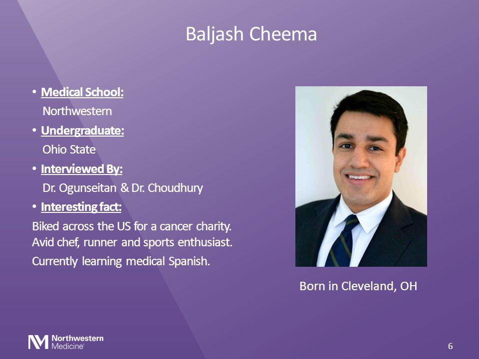 Baljash Cheema Medical School: Northwestern Undergraduate: Ohio State Interviewed By: Dr. Ogunseitan & Dr. Choudhury Interesting fact: Biked across th
