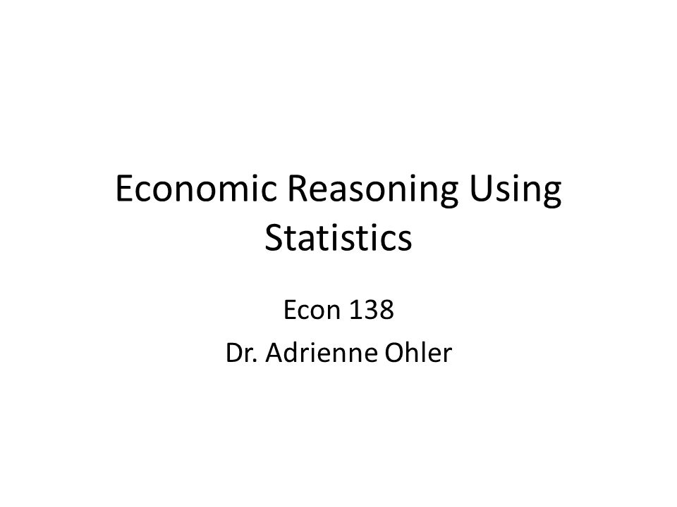 Economic Reasoning Using Statistics Econ 138 Dr. Adrienne Ohler