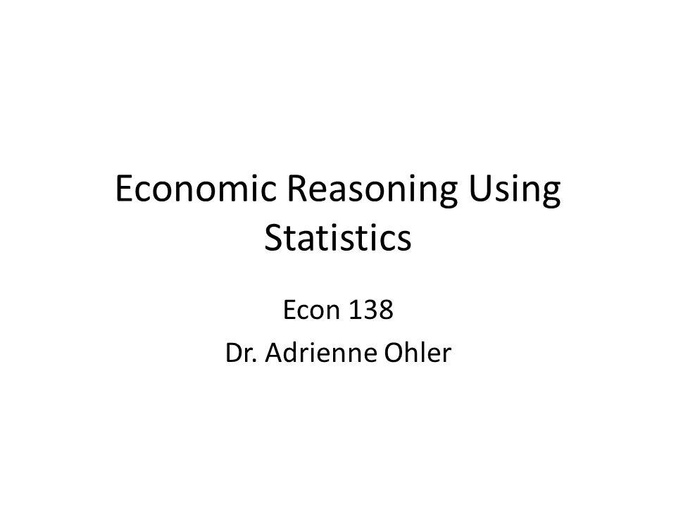 Economic Reasoning Using Statistics Econ 138 Dr. Adrienne Ohler