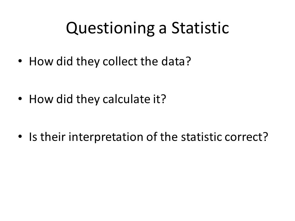 Questioning a Statistic How did they collect the data? How did they calculate it? Is their interpretation of the statistic correct?