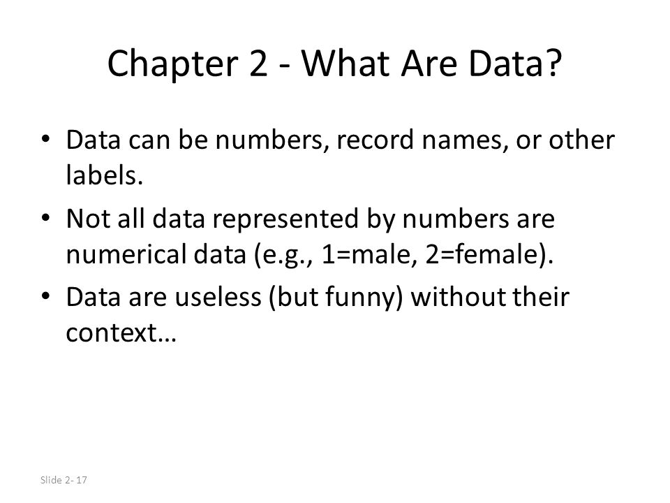 Slide 2- 17 Chapter 2 - What Are Data? Data can be numbers, record names, or other labels. Not all data represented by numbers are numerical data (e.g