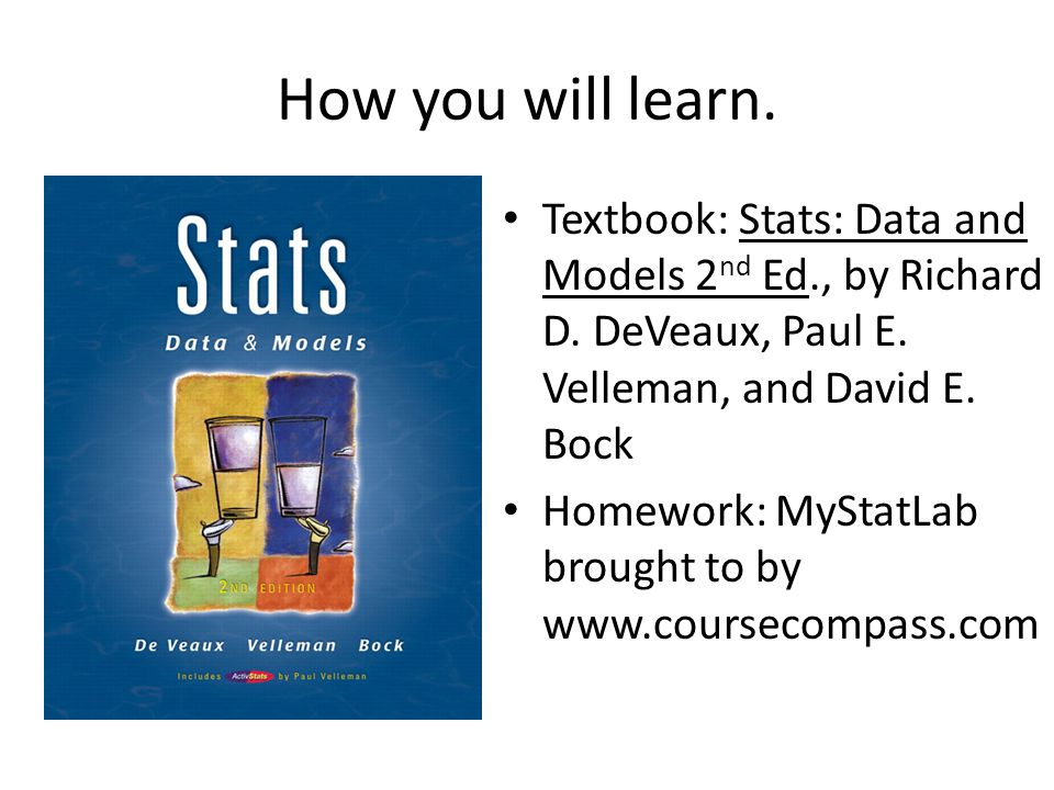 How you will learn. Textbook: Stats: Data and Models 2 nd Ed., by Richard D. DeVeaux, Paul E. Velleman, and David E. Bock Homework: MyStatLab brought