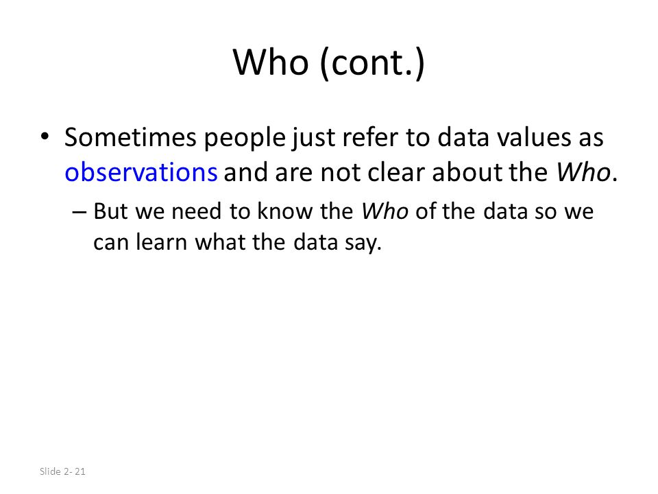 Slide 2- 21 Who (cont.) Sometimes people just refer to data values as observations and are not clear about the Who.