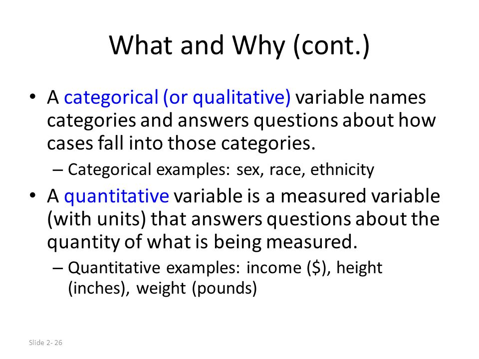 Slide 2- 26 What and Why (cont.) A categorical (or qualitative) variable names categories and answers questions about how cases fall into those catego