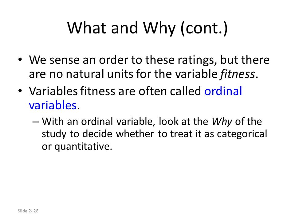 Slide 2- 28 What and Why (cont.) We sense an order to these ratings, but there are no natural units for the variable fitness. Variables fitness are of