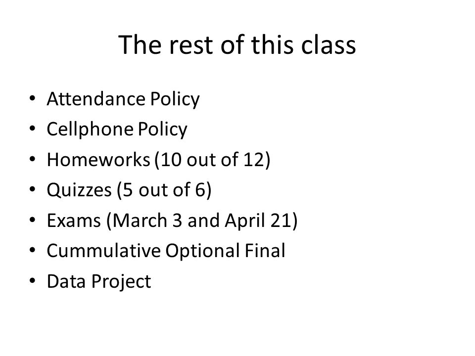 The rest of this class Attendance Policy Cellphone Policy Homeworks (10 out of 12) Quizzes (5 out of 6) Exams (March 3 and April 21) Cummulative Optio