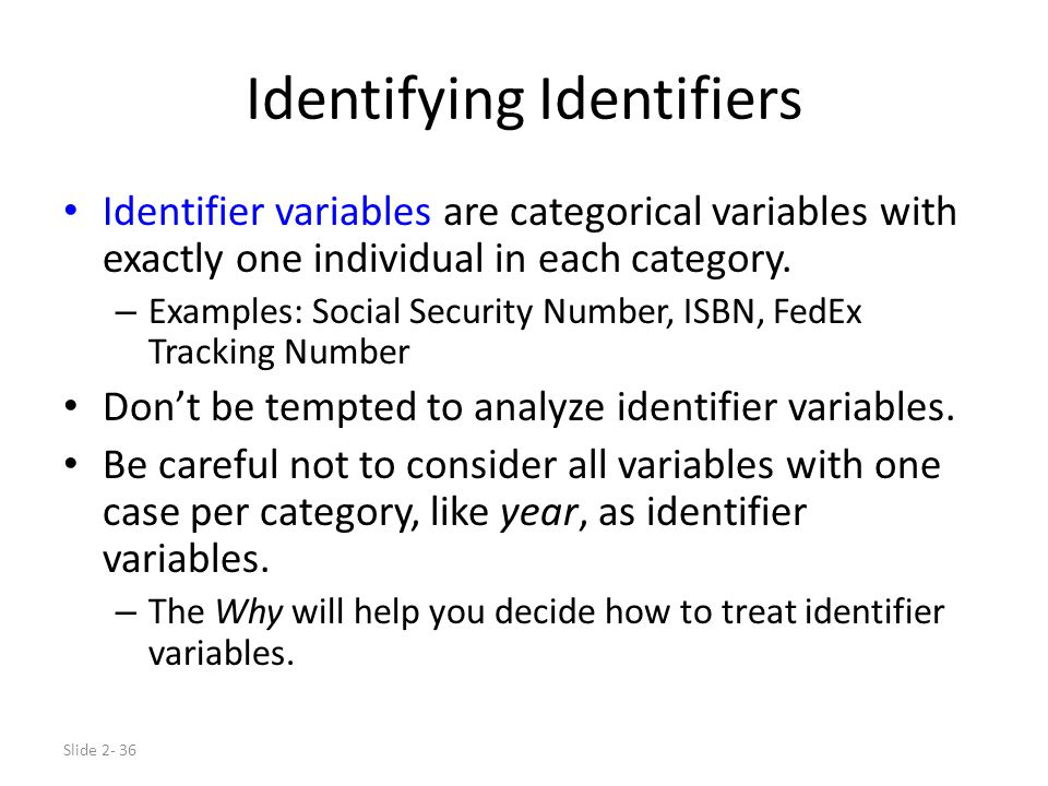 Slide 2- 36 Identifying Identifiers Identifier variables are categorical variables with exactly one individual in each category. – Examples: Social Se