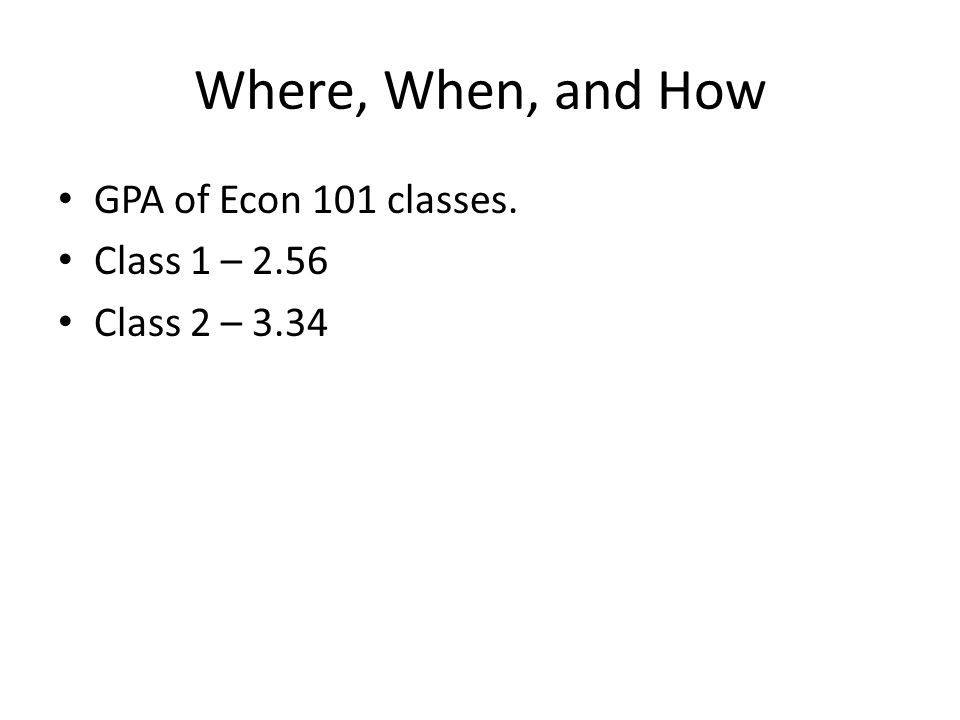 Where, When, and How GPA of Econ 101 classes. Class 1 – 2.56 Class 2 – 3.34