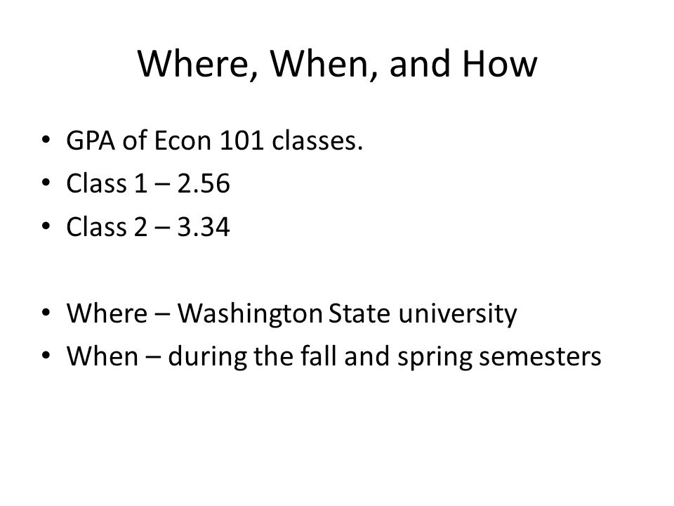 Where, When, and How GPA of Econ 101 classes. Class 1 – 2.56 Class 2 – 3.34 Where – Washington State university When – during the fall and spring seme