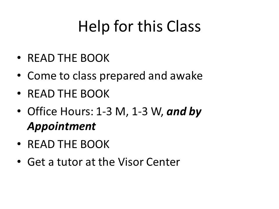 Help for this Class READ THE BOOK Come to class prepared and awake READ THE BOOK Office Hours: 1-3 M, 1-3 W, and by Appointment READ THE BOOK Get a tutor at the Visor Center
