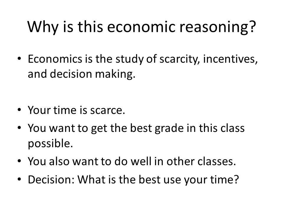 Why is this economic reasoning? Economics is the study of scarcity, incentives, and decision making. Your time is scarce. You want to get the best gra