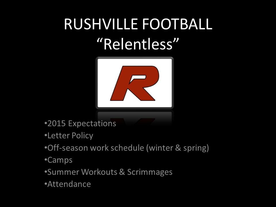RUSHVILLE FOOTBALL Relentless 2015 Expectations Letter Policy Off-season work schedule (winter & spring) Camps Summer Workouts & Scrimmages Attendance