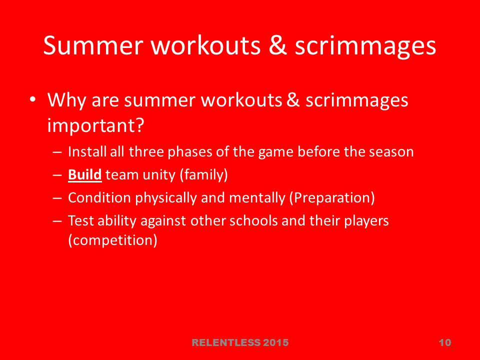 Summer workouts & scrimmages Why are summer workouts & scrimmages important? – Install all three phases of the game before the season – Build team uni