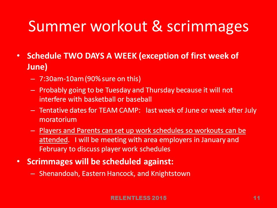 Summer workout & scrimmages Schedule TWO DAYS A WEEK (exception of first week of June) – 7:30am-10am (90% sure on this) – Probably going to be Tuesday and Thursday because it will not interfere with basketball or baseball – Tentative dates for TEAM CAMP: last week of June or week after July moratorium – Players and Parents can set up work schedules so workouts can be attended.