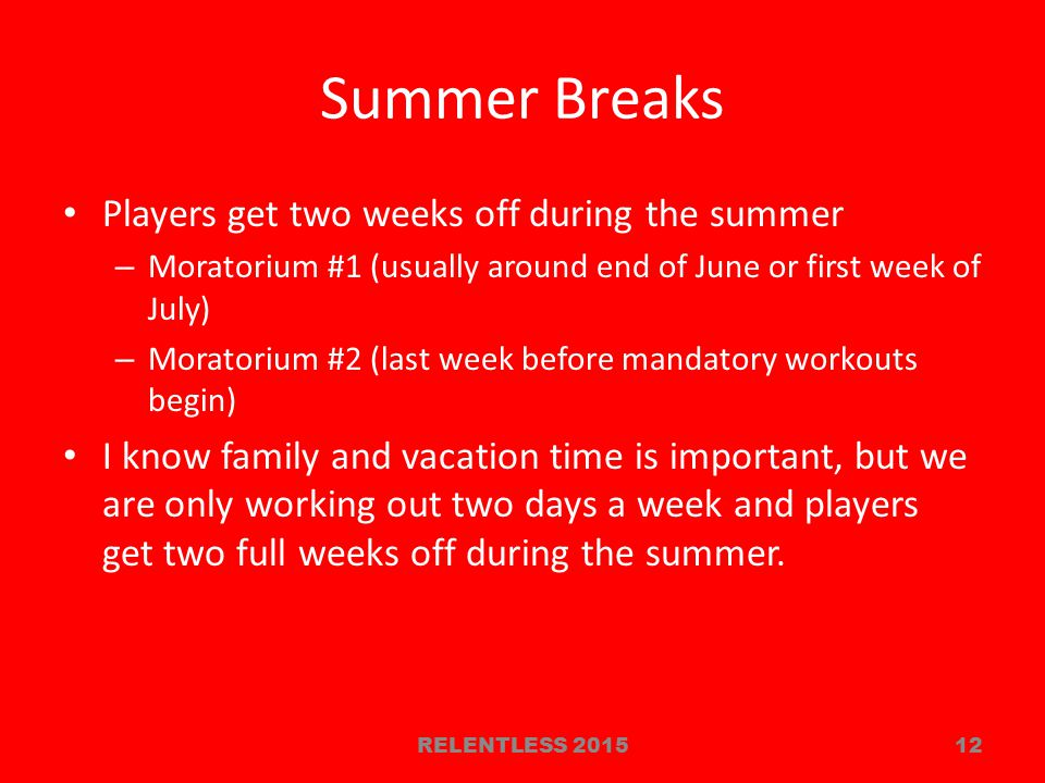 Summer Breaks Players get two weeks off during the summer – Moratorium #1 (usually around end of June or first week of July) – Moratorium #2 (last week before mandatory workouts begin) I know family and vacation time is important, but we are only working out two days a week and players get two full weeks off during the summer.