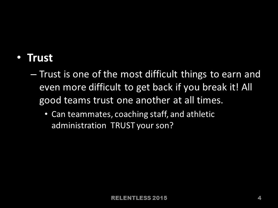 Trust – Trust is one of the most difficult things to earn and even more difficult to get back if you break it.