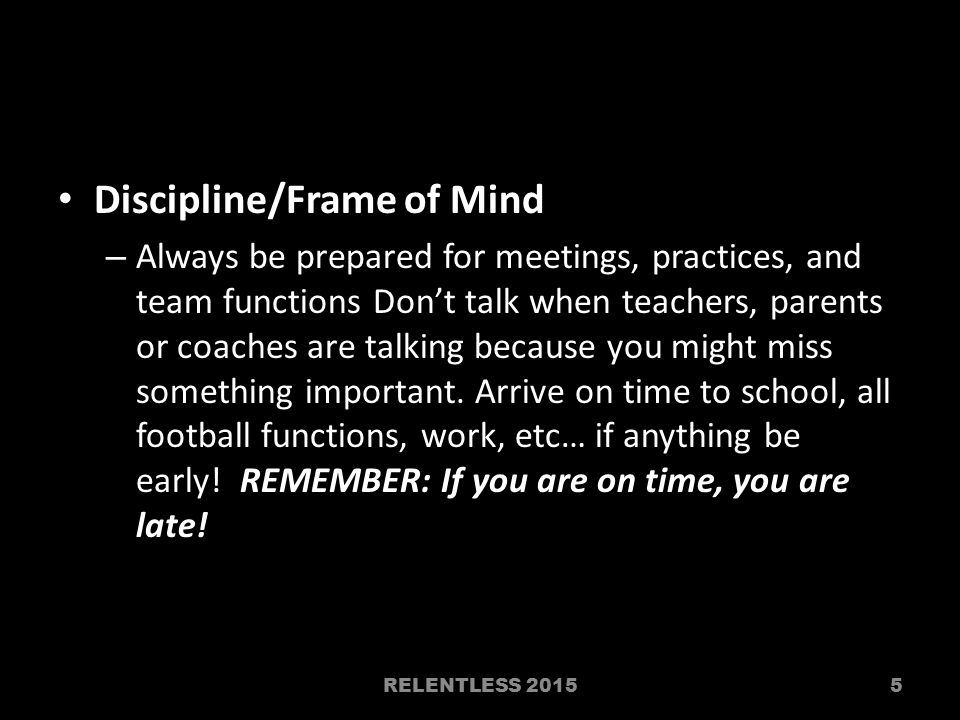 Discipline/Frame of Mind – Always be prepared for meetings, practices, and team functions Don't talk when teachers, parents or coaches are talking bec