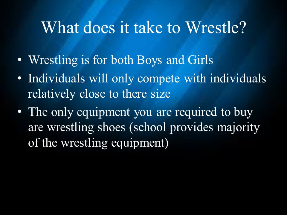 What does it take to Wrestle? Wrestling is for both Boys and Girls Individuals will only compete with individuals relatively close to there size The o