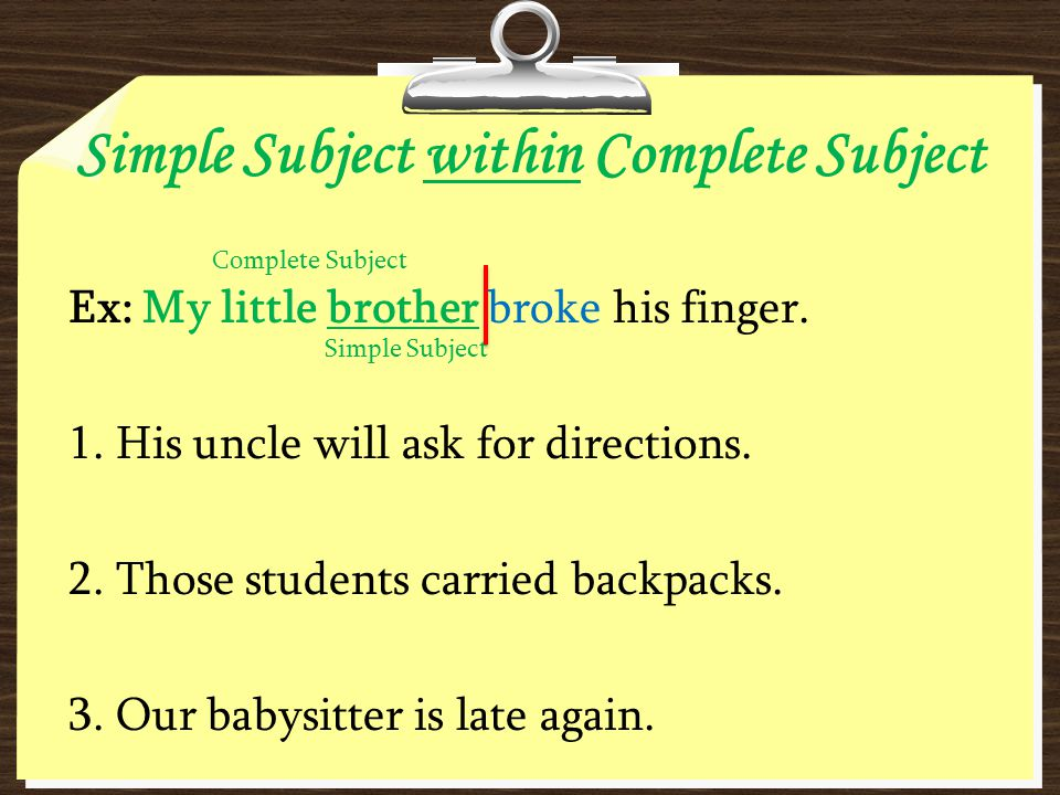 Simple Subject within Complete Subject Ex: My little brother broke his finger. 1. His uncle will ask for directions. 2. Those students carried backpac