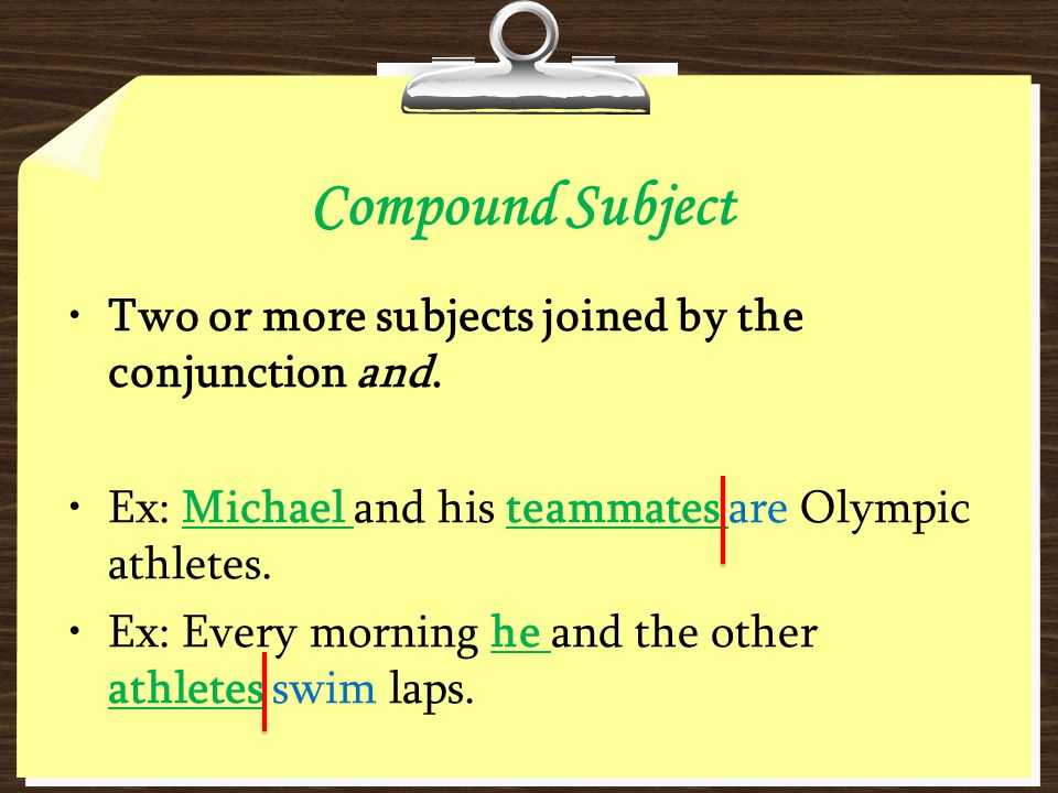 Compound Subject Two or more subjects joined by the conjunction and. Ex: Michael and his teammates are Olympic athletes. Ex: Every morning he and the