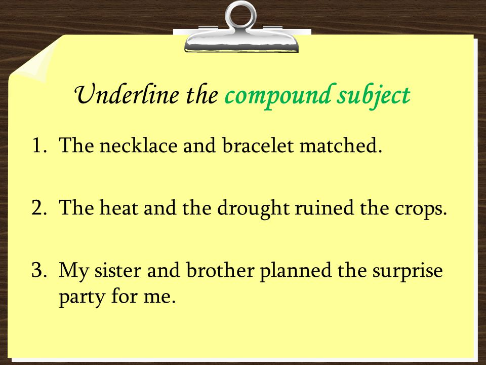 Underline the compound subject 1.The necklace and bracelet matched. 2.The heat and the drought ruined the crops. 3.My sister and brother planned the s