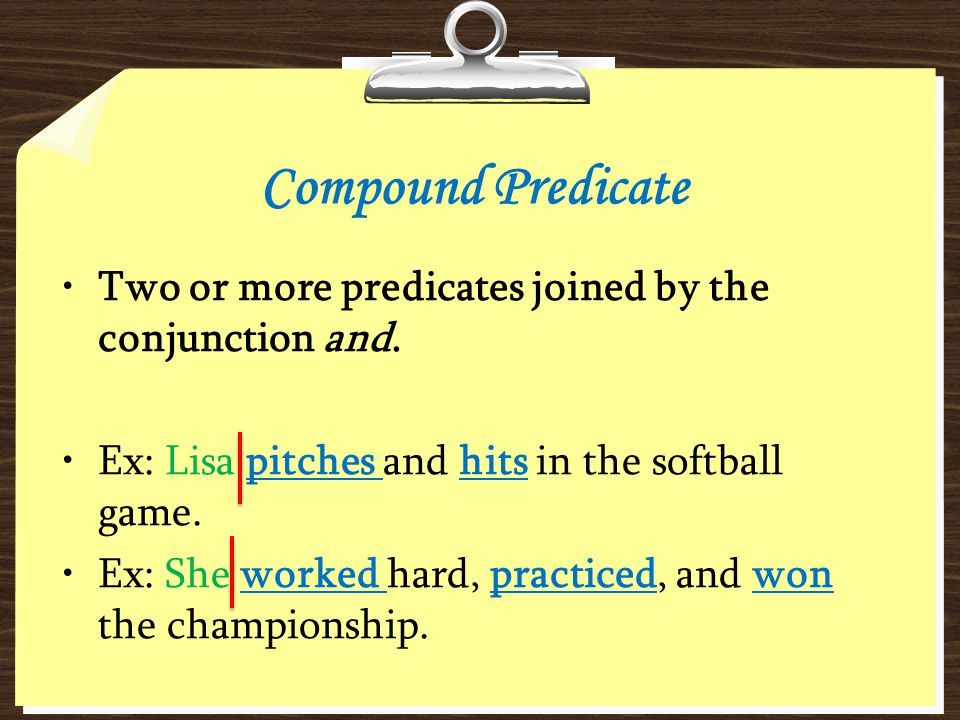 Compound Predicate Two or more predicates joined by the conjunction and. Ex: Lisa pitches and hits in the softball game. Ex: She worked hard, practice