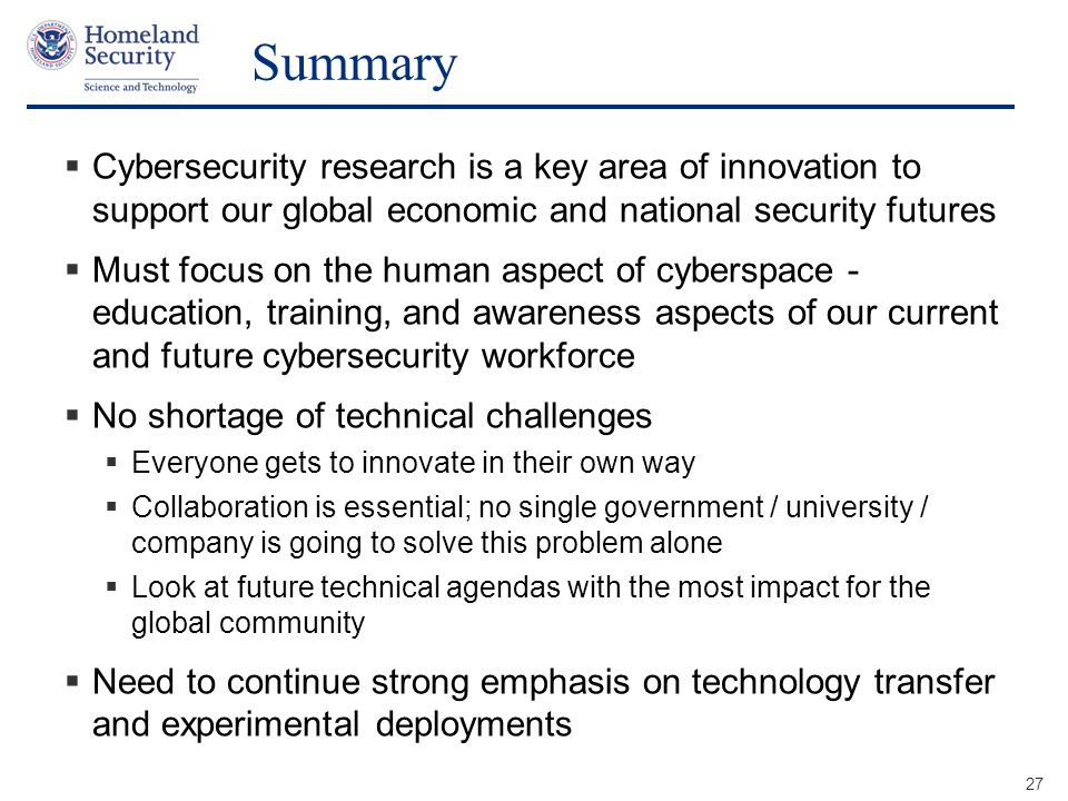 Presenter's Name June 17, 2003 Summary  Cybersecurity research is a key area of innovation to support our global economic and national security futures  Must focus on the human aspect of cyberspace - education, training, and awareness aspects of our current and future cybersecurity workforce  No shortage of technical challenges  Everyone gets to innovate in their own way  Collaboration is essential; no single government / university / company is going to solve this problem alone  Look at future technical agendas with the most impact for the global community  Need to continue strong emphasis on technology transfer and experimental deployments 27