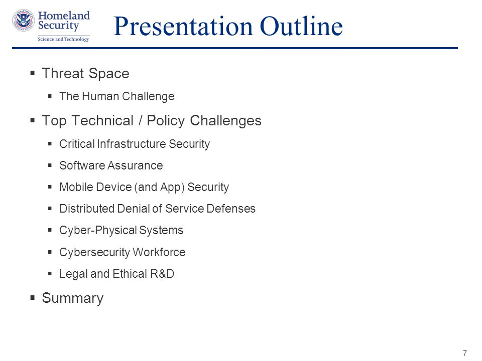 Presenter's Name June 17, 2003 Presentation Outline  Threat Space  The Human Challenge  Top Technical / Policy Challenges  Critical Infrastructure Security  Software Assurance  Mobile Device (and App) Security  Distributed Denial of Service Defenses  Cyber-Physical Systems  Cybersecurity Workforce  Legal and Ethical R&D  Summary 7