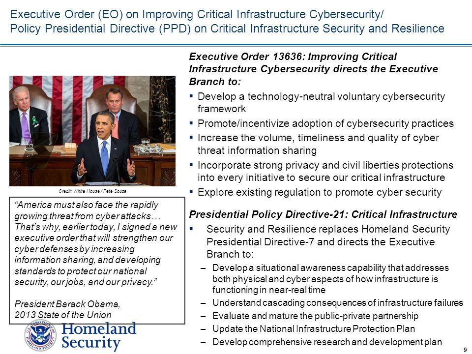 Homeland Security Office of Cybersecurity and Communications Executive Order (EO) on Improving Critical Infrastructure Cybersecurity/ Policy Presidential Directive (PPD) on Critical Infrastructure Security and Resilience Executive Order 13636: Improving Critical Infrastructure Cybersecurity directs the Executive Branch to:  Develop a technology-neutral voluntary cybersecurity framework  Promote/incentivize adoption of cybersecurity practices  Increase the volume, timeliness and quality of cyber threat information sharing  Incorporate strong privacy and civil liberties protections into every initiative to secure our critical infrastructure  Explore existing regulation to promote cyber security Presidential Policy Directive-21: Critical Infrastructure  Security and Resilience replaces Homeland Security Presidential Directive-7 and directs the Executive Branch to: –Develop a situational awareness capability that addresses both physical and cyber aspects of how infrastructure is functioning in near-real time –Understand cascading consequences of infrastructure failures –Evaluate and mature the public-private partnership –Update the National Infrastructure Protection Plan –Develop comprehensive research and development plan 9 America must also face the rapidly growing threat from cyber attacks… That's why, earlier today, I signed a new executive order that will strengthen our cyber defenses by increasing information sharing, and developing standards to protect our national security, our jobs, and our privacy. President Barack Obama, 2013 State of the Union Credit: White House / Pete Souza