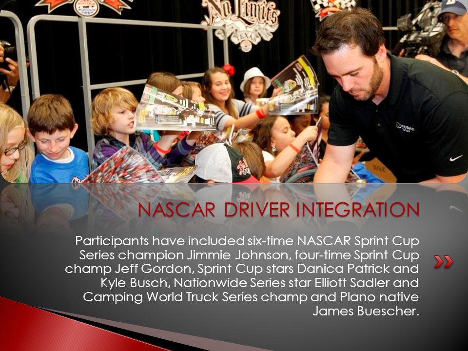 Participants have included six-time NASCAR Sprint Cup Series champion Jimmie Johnson, four-time Sprint Cup champ Jeff Gordon, Sprint Cup stars Danica