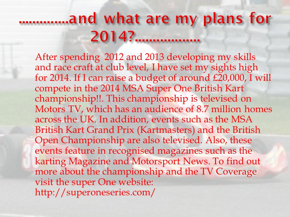  After spending 2012 and 2013 developing my skills and race craft at club level, I have set my sights high for 2014. If I can raise a budget of aroun