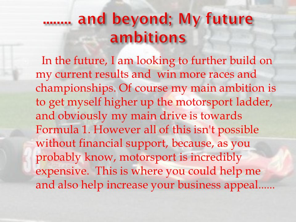  In the future, I am looking to further build on my current results and win more races and championships. Of course my main ambition is to get myself
