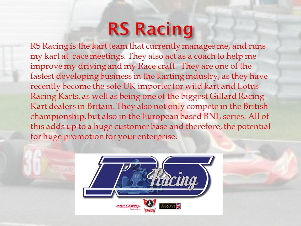 RS Racing is the kart team that currently manages me, and runs my kart at race meetings. They also act as a coach to help me improve my driving and my