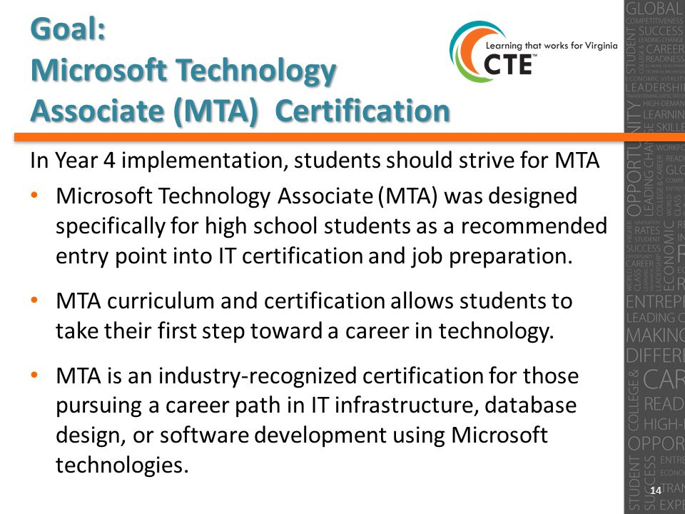 Goal: Microsoft Technology Associate (MTA) Certification In Year 4 implementation, students should strive for MTA Microsoft Technology Associate (MTA) was designed specifically for high school students as a recommended entry point into IT certification and job preparation.