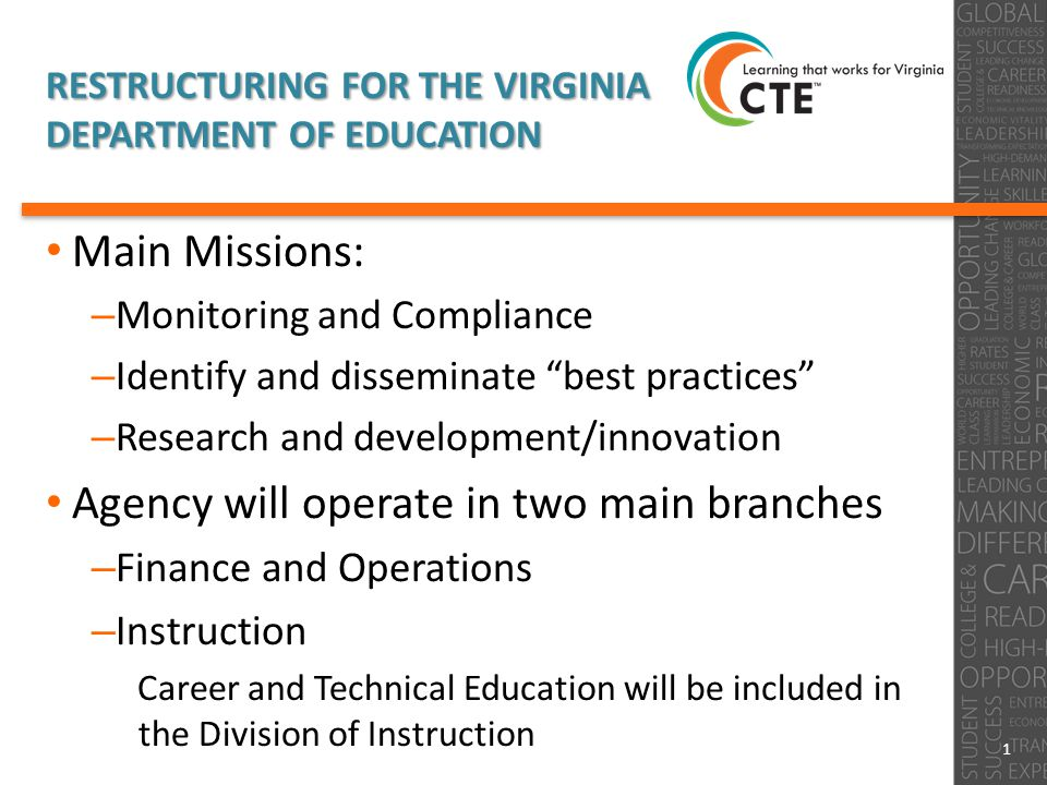 RESTRUCTURING FOR THE VIRGINIA DEPARTMENT OF EDUCATION Main Missions: – Monitoring and Compliance – Identify and disseminate best practices – Research and development/innovation Agency will operate in two main branches – Finance and Operations – Instruction Career and Technical Education will be included in the Division of Instruction 1