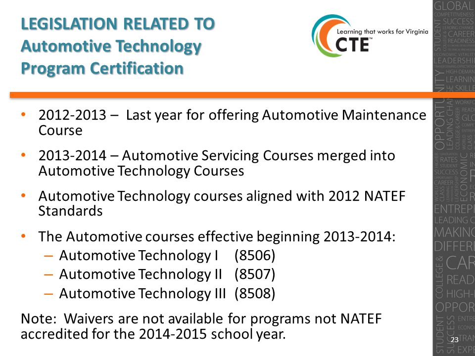 LEGISLATION RELATED TO Automotive Technology Program Certification 2012-2013 – Last year for offering Automotive Maintenance Course 2013-2014 – Automotive Servicing Courses merged into Automotive Technology Courses Automotive Technology courses aligned with 2012 NATEF Standards The Automotive courses effective beginning 2013-2014: – Automotive Technology I (8506) – Automotive Technology II (8507) – Automotive Technology III (8508) Note: Waivers are not available for programs not NATEF accredited for the 2014-2015 school year.