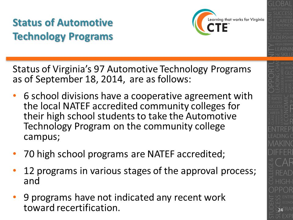 Status of Automotive Technology Programs Status of Virginia's 97 Automotive Technology Programs as of September 18, 2014, are as follows: 6 school divisions have a cooperative agreement with the local NATEF accredited community colleges for their high school students to take the Automotive Technology Program on the community college campus; 70 high school programs are NATEF accredited; 12 programs in various stages of the approval process; and 9 programs have not indicated any recent work toward recertification.