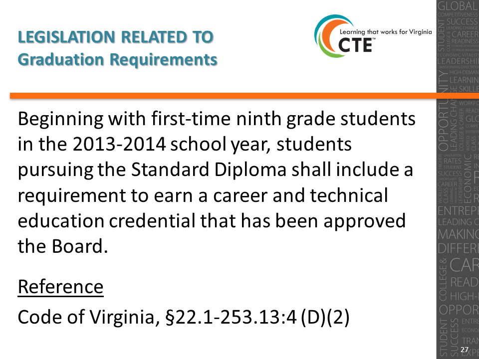 LEGISLATION RELATED TO Graduation Requirements Beginning with first-time ninth grade students in the 2013-2014 school year, students pursuing the Standard Diploma shall include a requirement to earn a career and technical education credential that has been approved the Board.