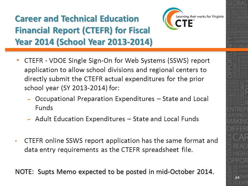 CTEFR - VDOE Single Sign-On for Web Systems (SSWS) report application to allow school divisions and regional centers to directly submit the CTEFR actual expenditures for the prior school year (SY 2013-2014) for: – Occupational Preparation Expenditures – State and Local Funds – Adult Education Expenditures – State and Local Funds CTEFR online SSWS report application has the same format and data entry requirements as the CTEFR spreadsheet file.