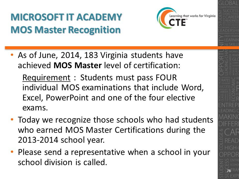 MICROSOFT IT ACADEMY MOS Master Recognition As of June, 2014, 183 Virginia students have achieved MOS Master level of certification: Requirement : Students must pass FOUR individual MOS examinations that include Word, Excel, PowerPoint and one of the four elective exams.