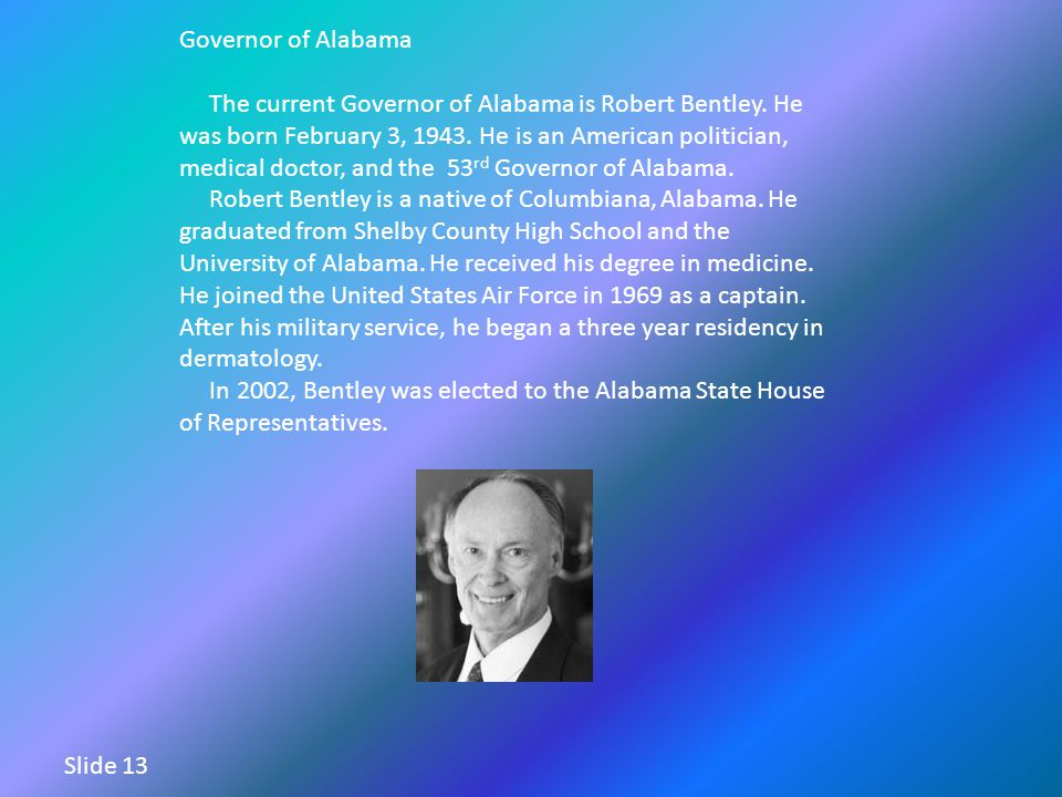 Governor of Alabama The current Governor of Alabama is Robert Bentley. He was born February 3, 1943. He is an American politician, medical doctor, and