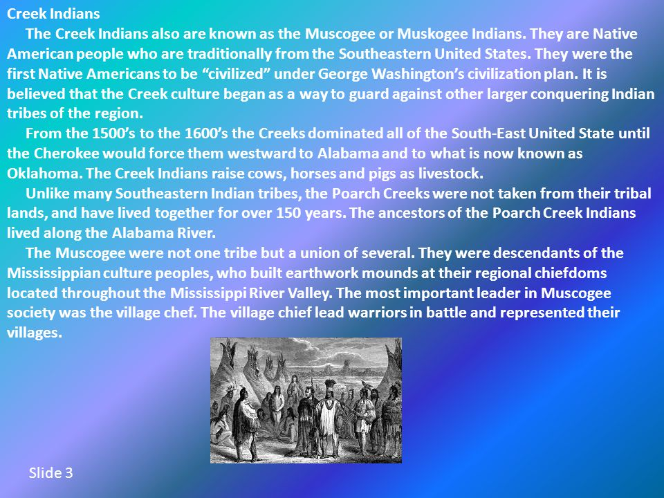 Creek Indians The Creek Indians also are known as the Muscogee or Muskogee Indians.