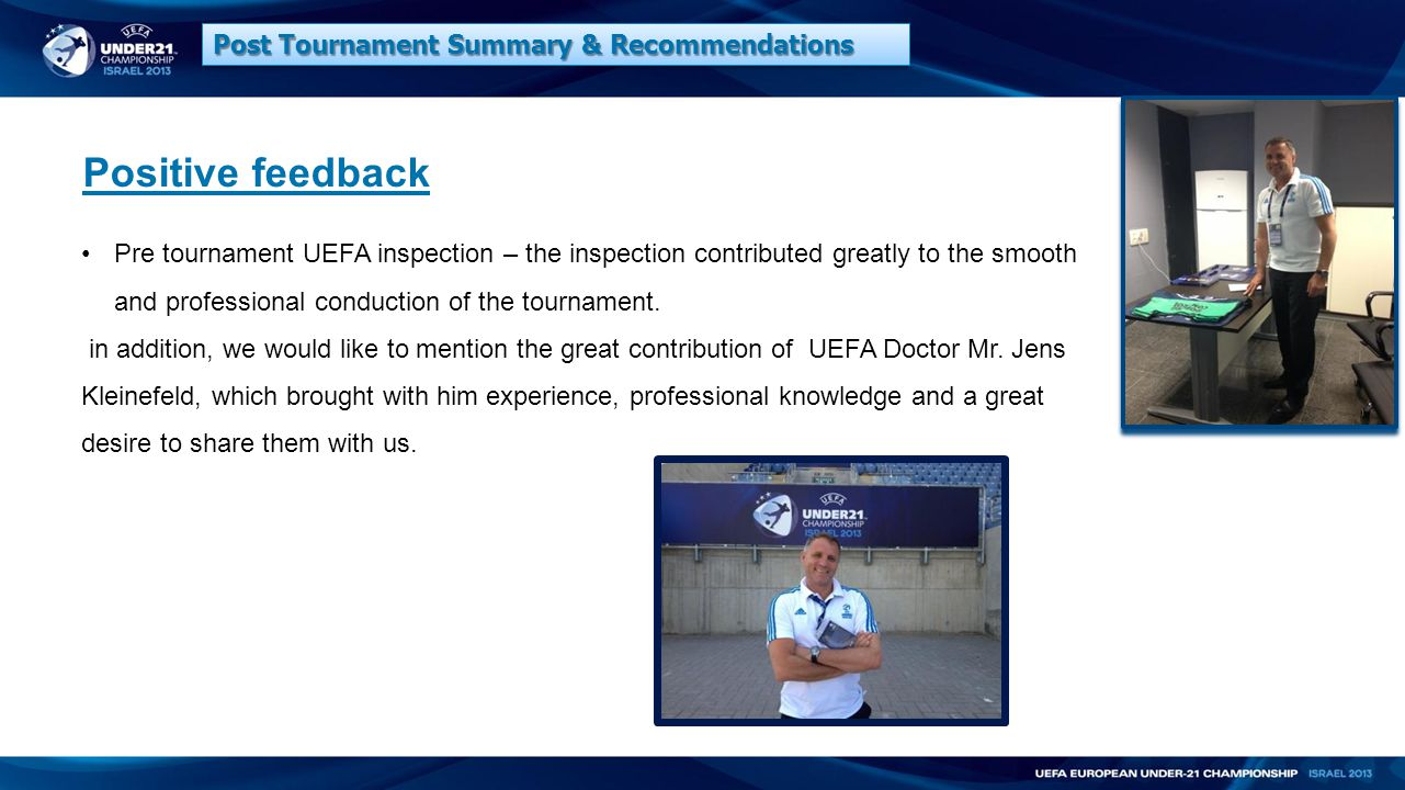 Positive feedback Pre tournament UEFA inspection – the inspection contributed greatly to the smooth and professional conduction of the tournament.