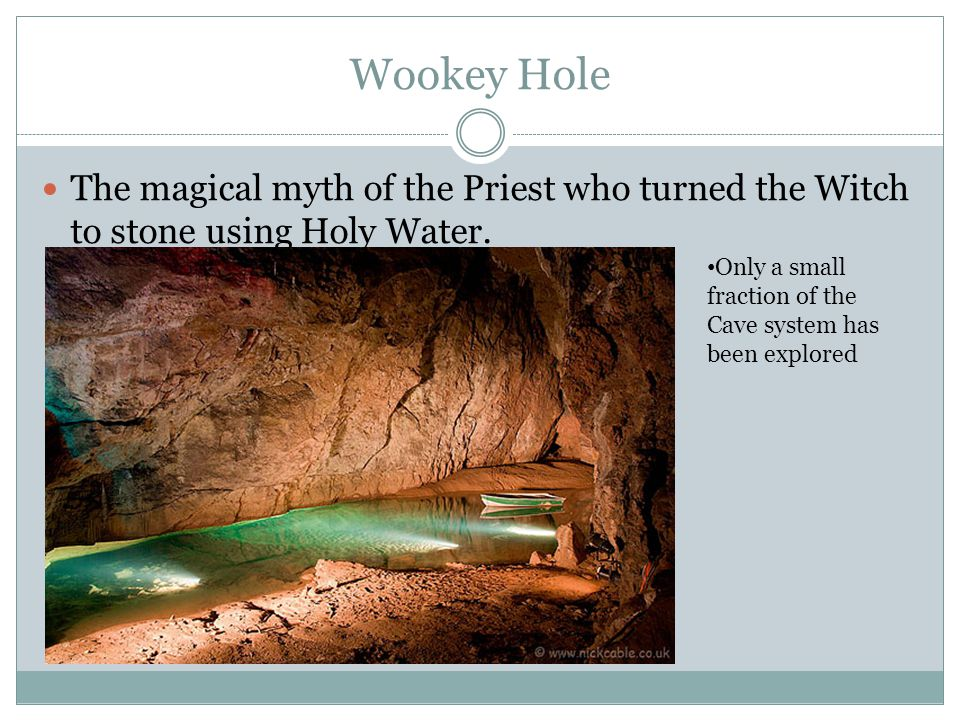 Wookey Hole The magical myth of the Priest who turned the Witch to stone using Holy Water.