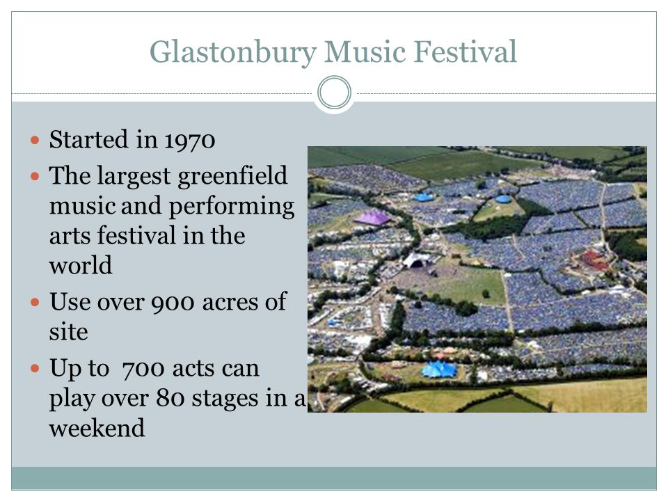 Glastonbury Music Festival Started in 1970 The largest greenfield music and performing arts festival in the world Use over 900 acres of site Up to 700 acts can play over 80 stages in a weekend