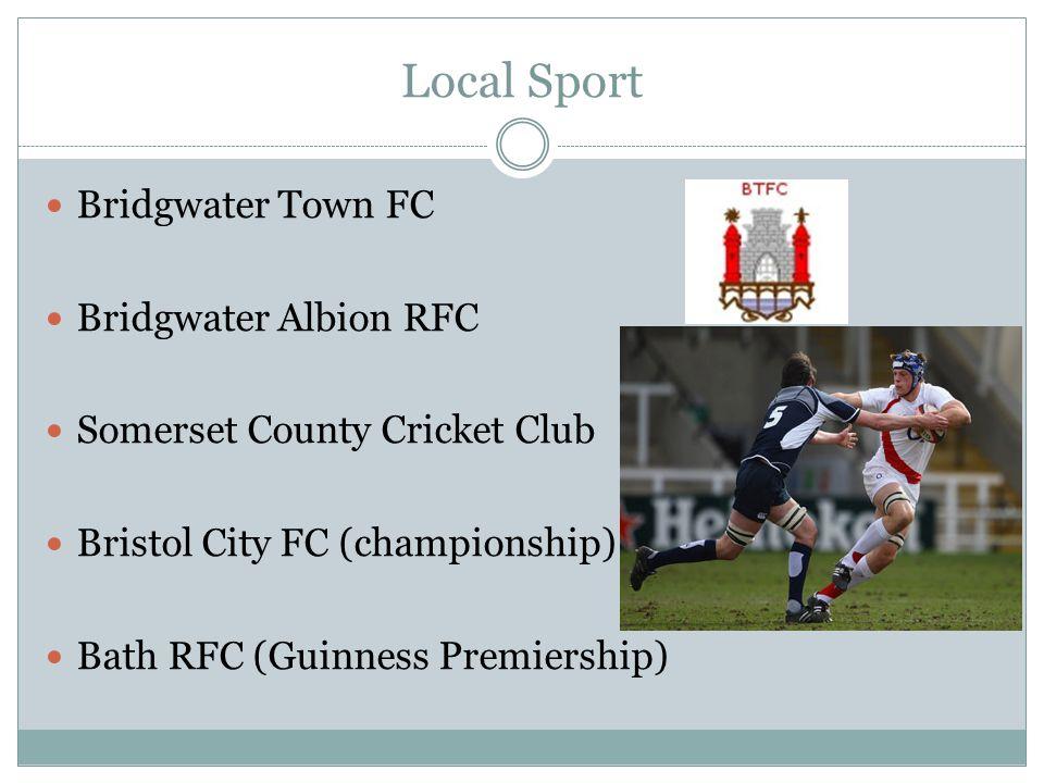 Local Sport Bridgwater Town FC Bridgwater Albion RFC Somerset County Cricket Club Bristol City FC (championship) Bath RFC (Guinness Premiership)