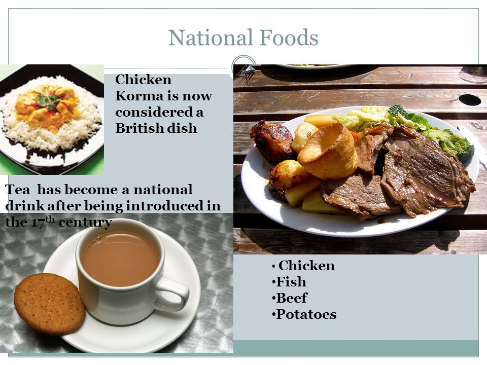 National Foods Chicken Fish Beef Potatoes Tea has become a national drink after being introduced in the 17 th century Chicken Korma is now considered a British dish